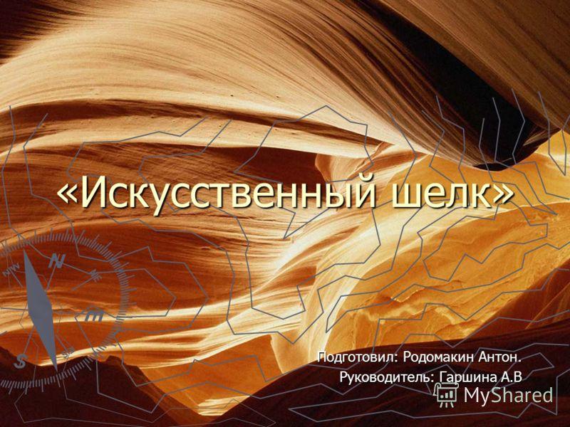 «Искусственный шелк» Подготовил: Родомакин Антон. Руководитель: Гаршина А.В
