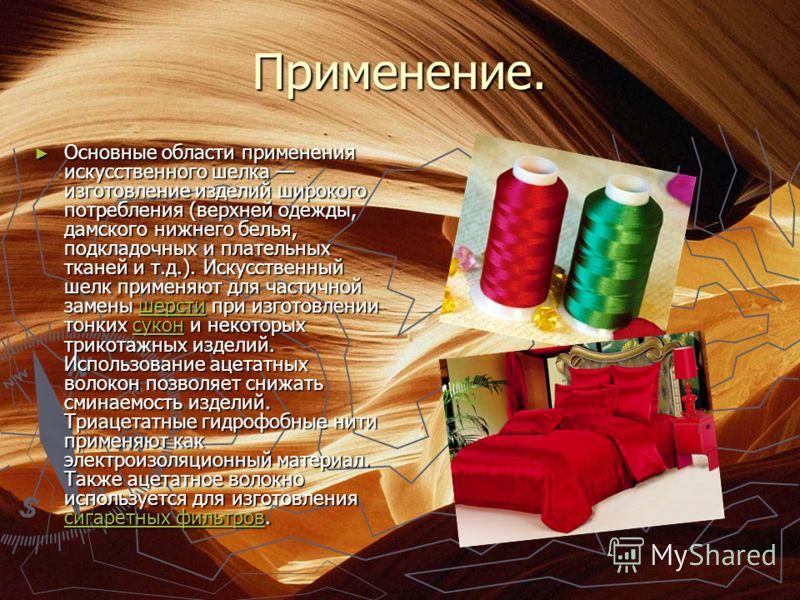 Применение. Основные области применения искусственного шелка изготовление изделий широкого потребления (верхней одежды, дамского нижнего белья, подкладочных и плательных тканей и т.д.). Искусственный шелк применяют для частичной замены шерсти при изг