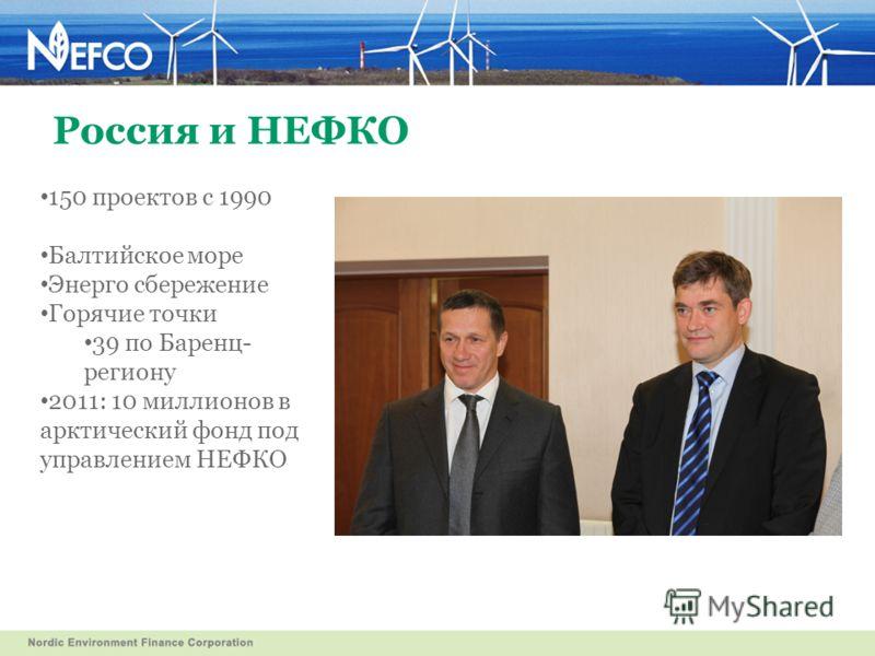 Россия и НЕФКО 150 проектов с 1990 Балтийское море Энерго сбережение Горячие точки 39 по Баренц- региону 2011: 10 миллионов в арктический фонд под управлением НЕФКО