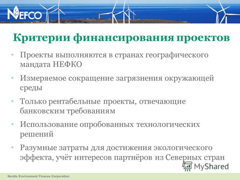 Критерии финансирования проектов Проекты выполняются в странах географического мандата НЕФКО Измеряемое сокращение загрязнения окружающей среды Только рентабельные проекты, отвечающие банковским требованиям Использование опробованных технологических
