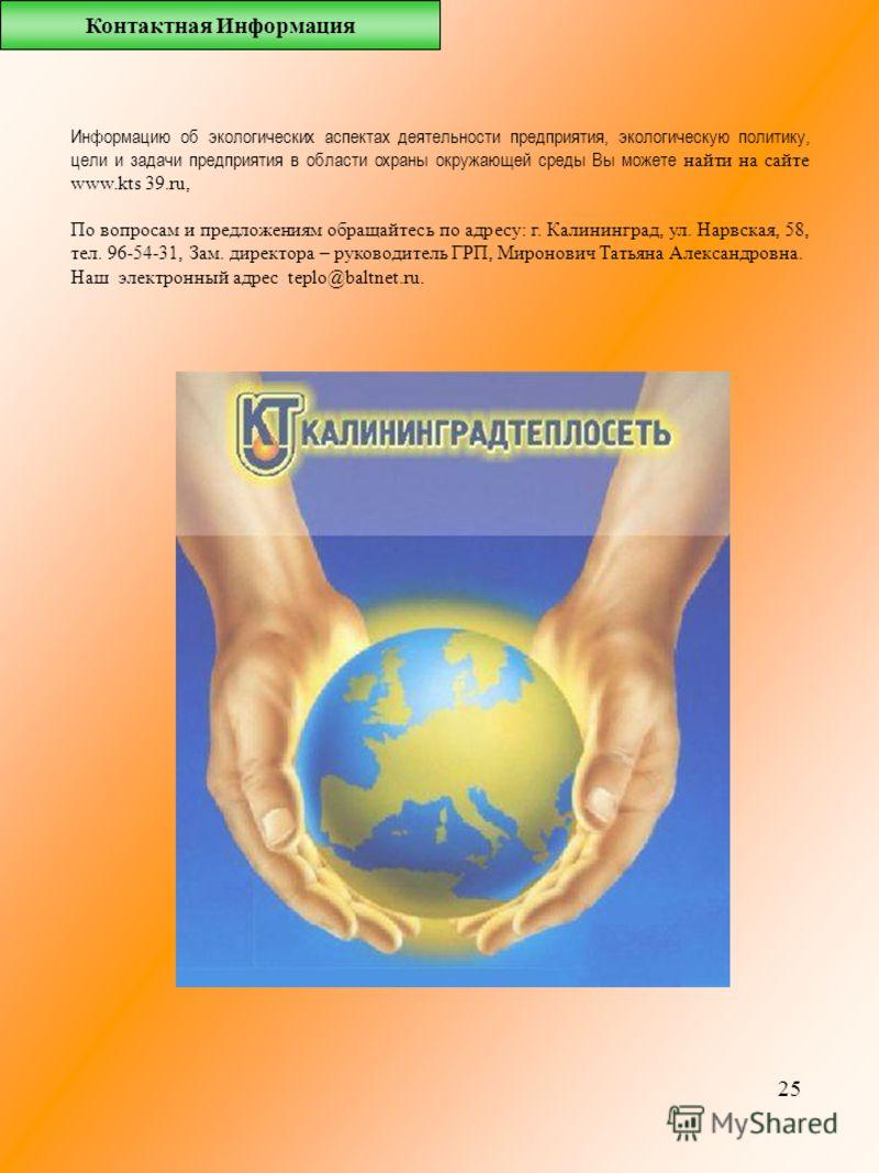 25 Информацию об экологических аспектах деятельности предприятия, экологическую политику, цели и задачи предприятия в области охраны окружающей среды Вы можете найти на сайте www.kts 39.ru, По вопросам и предложениям обращайтесь по адресу: г. Калинин