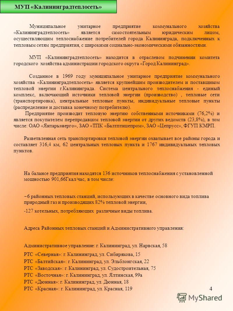 4 Муниципальное унитарное предприятие коммунального хозяйства «Калининградтеплосеть» является самостоятельным юридическим лицом, осуществляющим теплоснабжение потребителей города Калининграда, подключенных к тепловым сетям предприятия, с широкими соц