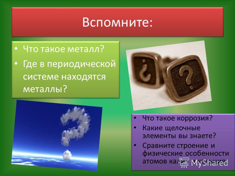 Вспомните: Что такое металл? Где в периодической системе находятся металлы? Что такое металл? Где в периодической системе находятся металлы? Что такое коррозия? Какие щелочные элементы вы знаете? Сравните строение и физические особенности атомов кали