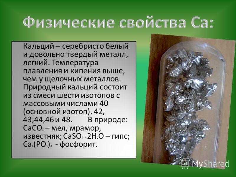 Кальций – серебристо белый и довольно твердый металл, легкий. Температура плавления и кипения выше, чем у щелочных металлов. Природный кальций состоит из смеси шести изотопов с массовыми числами 40 (основной изотоп), 42, 43,44,46 и 48. В природе: CaC