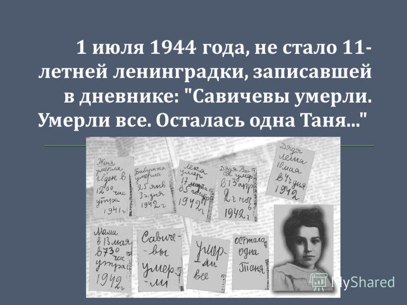 1 июля 1944 года, не стало 11- летней ленинградки, записавшей в дневнике :  Савичевы умерли. Умерли все. Осталась одна Таня...