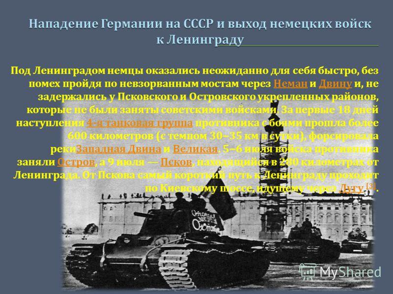 Под Ленинградом немцы оказались неожиданно для себя быстро, без помех пройдя по невзорванным мостам через Неман и Двину и, не задержались у Псковского и Островского укрепленных районов, которые не были заняты советскими войсками. За первые 18 дней на