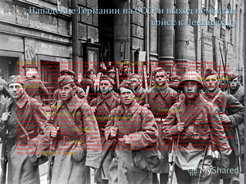 8 сентября солдаты группы « Север » захватили город Шлиссельбург ( Петрокрепость ). С этого дня началась длившаяся 872 дня блокада города. В этот же день, немецкие войска неожиданно быстро оказались в пригородах города. Немецкие мотоциклисты даже ост