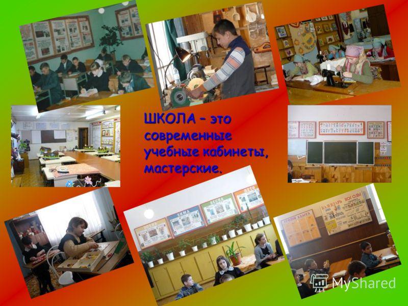 ШКОЛА – это современные учебные кабинеты, мастерские.