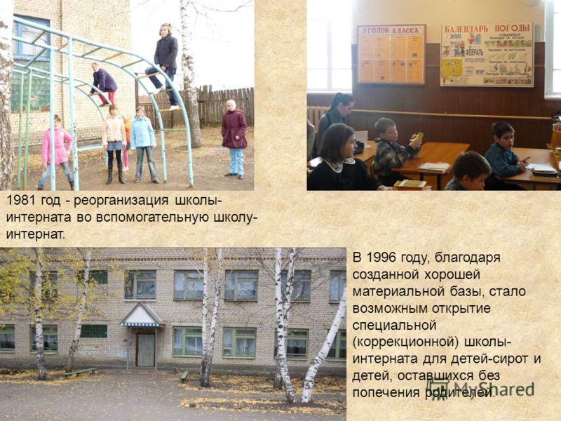1981 год - реорганизация школы- интерната во вспомогательную школу- интернат. В 1996 году, благодаря созданной хорошей материальной базы, стало возможным открытие специальной (коррекционной) школы- интерната для детей-сирот и детей, оставшихся без по