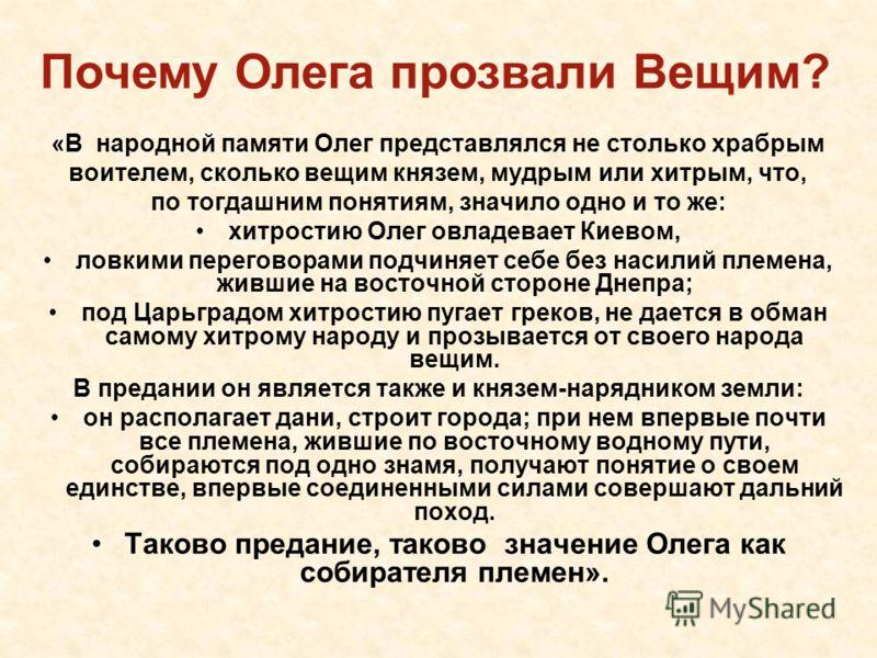 «В народной памяти Олег представлялся не столько храбрым воителем, сколько вещим князем, мудрым или хитрым, что, по тогдашним понятиям, значило одно и то же: хитростию Олег овладевает Киевом, ловкими переговорами подчиняет себе без насилий племена, ж