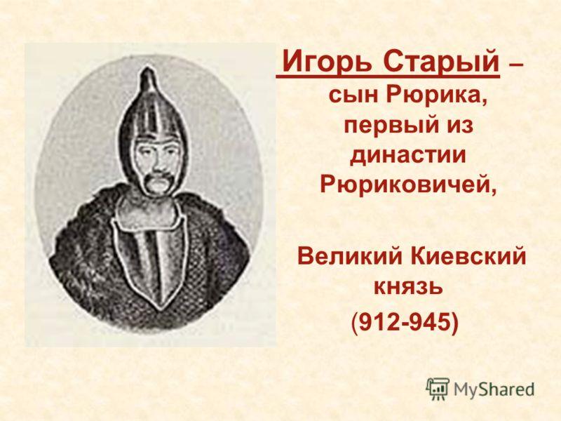 Игорь Старый – сын Рюрика, первый из династии Рюриковичей, Великий Киевский князь (912-945)