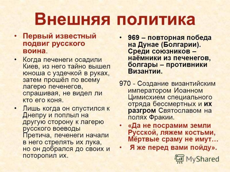 Внешняя политика Первый известный подвиг русского воина. Когда печенеги осадили Киев, из него тайно вышел юноша с уздечкой в руках, затем прошёл по всему лагерю печенегов, спрашивая, не видел ли кто его коня. Лишь когда он спустился к Днепру и поплыл