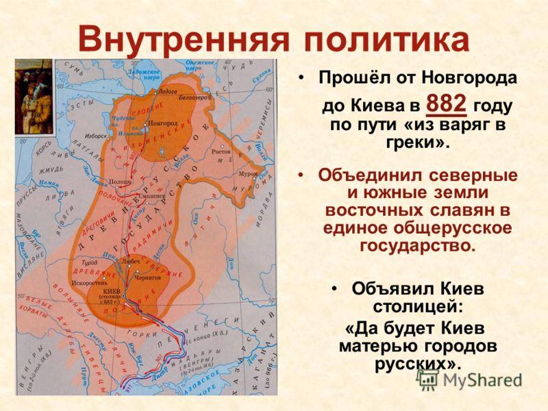 Внутренняя политика Прошёл от Новгорода до Киева в 882 году по пути «из варяг в греки». Объединил северные и южные земли восточных славян в единое общерусское государство. Объявил Киев столицей: «Да будет Киев матерью городов русских».