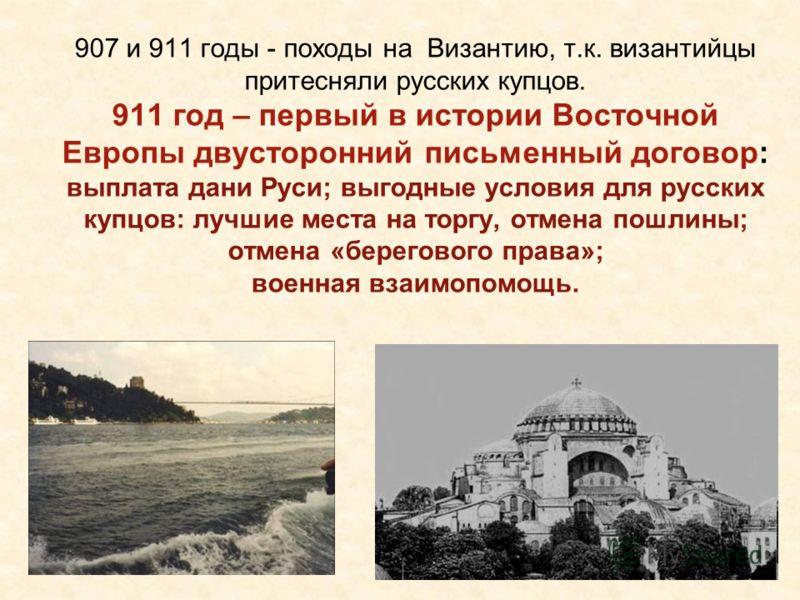 907 и 911 годы - походы на Византию, т.к. византийцы притесняли русских купцов. 911 год – первый в истории Восточной Европы двусторонний письменный договор: выплата дани Руси; выгодные условия для русских купцов: лучшие места на торгу, отмена пошлины