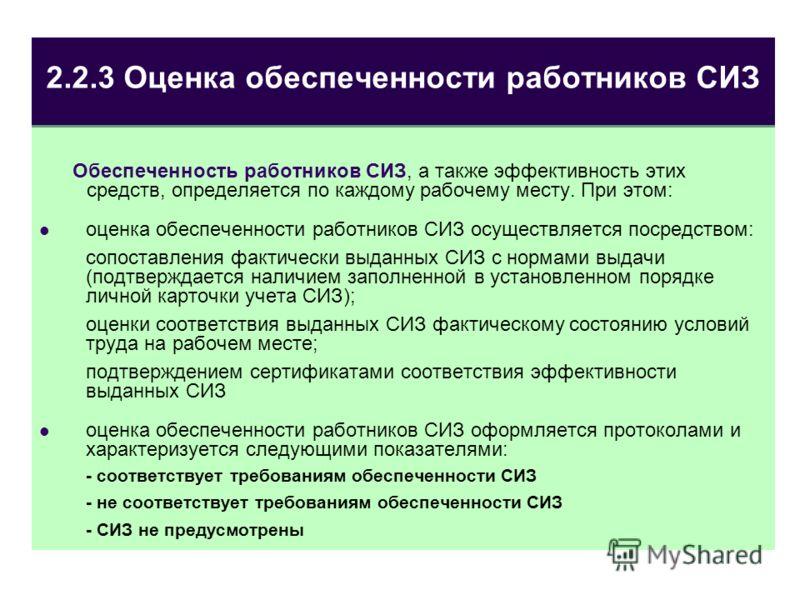 2.2.3 Оценка обеспеченности работников СИЗ Обеспеченность работников СИЗ, а также эффективность этих средств, определяется по каждому рабочему месту. При этом: оценка обеспеченности работников СИЗ осуществляется посредством: сопоставления фактически