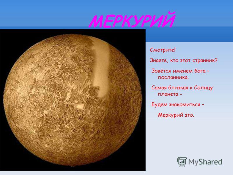 МЕРКУРИЙ Смотрите! Знаете, кто этот странник? Зовётся именем бога – посланника. Самая близкая к Солнцу планета - Будем знакомиться – Меркурий это.
