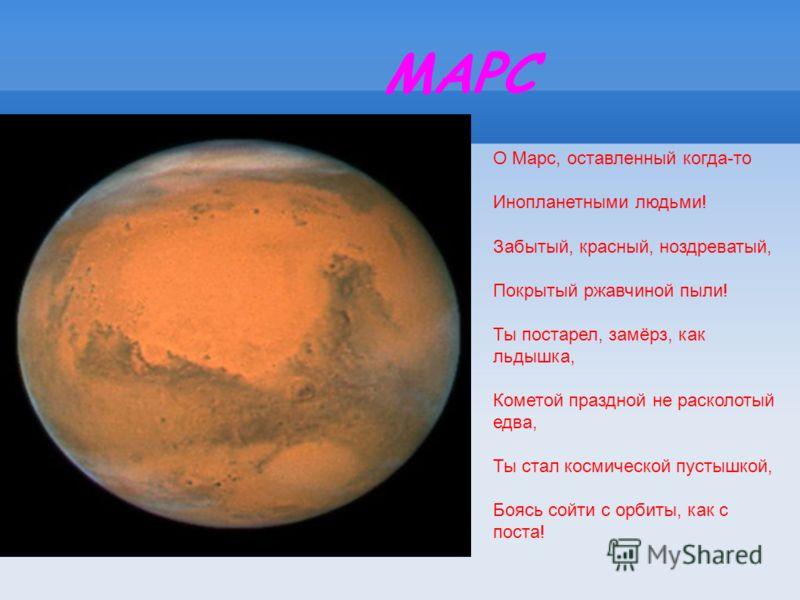 МАРС О Марс, оставленный когда-то Инопланетными людьми! Забытый, красный, ноздреватый, Покрытый ржавчиной пыли! Ты постарел, замёрз, как льдышка, Кометой праздной не расколотый едва, Ты стал космической пустышкой, Боясь сойти с орбиты, как с поста!