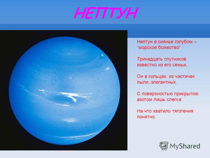 НЕПТУН Нептун в сиянье голубом – морское божество Тринадцать спутников известно из его семьи, Он в кольцах, из частичек пыли, элегантных. С поверхностью прикрытою азотом лишь слегка На что хватило тяготения понятно.