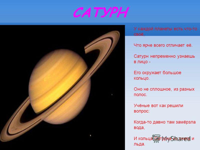 САТУРН У каждой планеты есть что-то своё, Что ярче всего отличает её. Сатурн непременно узнаешь в лицо - Его окружает большое кольцо. Оно не сплошное, из разных полос. Учёные вот как решили вопрос: Когда-то давно там замёрзла вода, И кольца Сатурна и