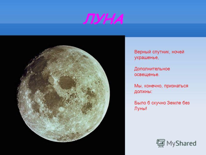 ЛУНА Верный спутник, ночей украшенье, Дополнительное освещенье. Мы, конечно, признаться должны: Было б скучно Земле без Луны!