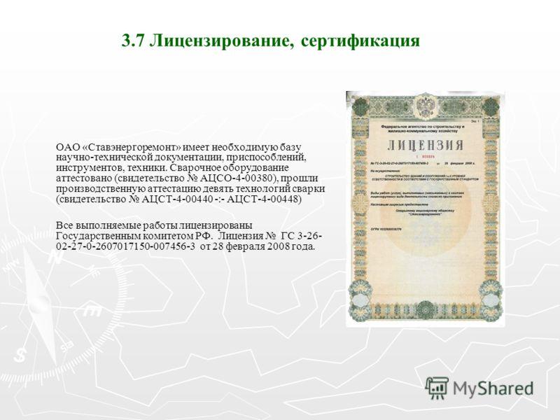 3.7 Лицензирование, сертификация ОАО «Ставэнергоремонт» имеет необходимую базу научно-технической документации, приспособлений, инструментов, техники. Сварочное оборудование аттестовано (свидетельство АЦСО-4-00380), прошли производственную аттестацию