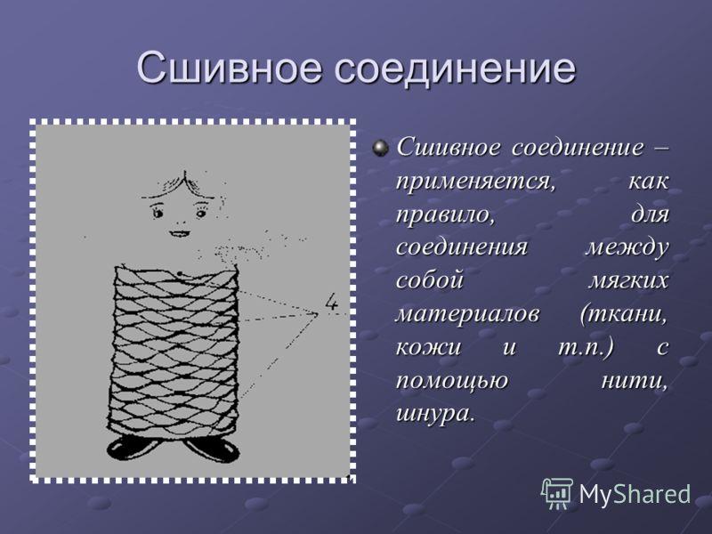 Сшивное соединение Сшивное соединение – применяется, как правило, для соединения между собой мягких материалов (ткани, кожи и т.п.) с помощью нити, шнура.