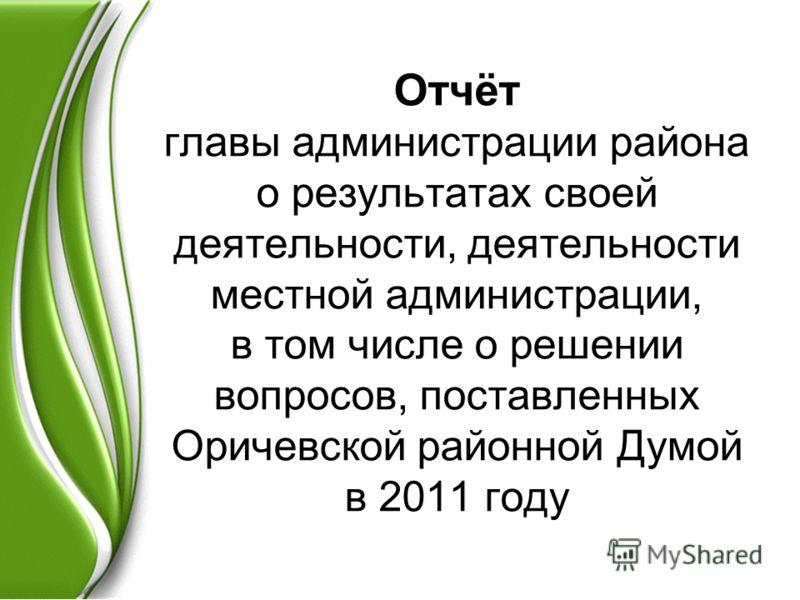 Отчёт главы администрации района о результатах своей деятельности, деятельности местной администрации, в том числе о решении вопросов, поставленных Оричевской районной Думой в 2011 году