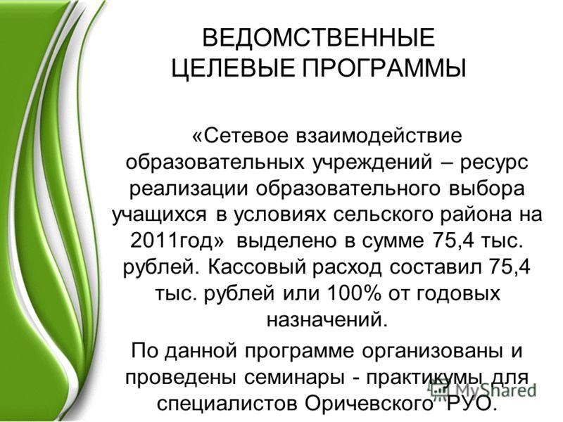 ВЕДОМСТВЕННЫЕ ЦЕЛЕВЫЕ ПРОГРАММЫ «Сетевое взаимодействие образовательных учреждений – ресурс реализации образовательного выбора учащихся в условиях сельского района на 2011год» выделено в сумме 75,4 тыс. рублей. Кассовый расход составил 75,4 тыс. рубл