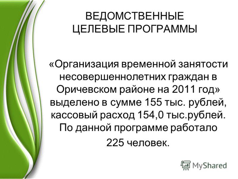 ВЕДОМСТВЕННЫЕ ЦЕЛЕВЫЕ ПРОГРАММЫ «Организация временной занятости несовершеннолетних граждан в Оричевском районе на 2011 год» выделено в сумме 155 тыс. рублей, кассовый расход 154,0 тыс.рублей. По данной программе работало 225 человек.