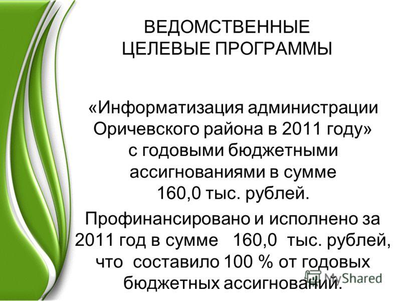 ВЕДОМСТВЕННЫЕ ЦЕЛЕВЫЕ ПРОГРАММЫ «Информатизация администрации Оричевского района в 2011 году» с годовыми бюджетными ассигнованиями в сумме 160,0 тыс. рублей. Профинансировано и исполнено за 2011 год в сумме 160,0 тыс. рублей, что составило 100 % от г