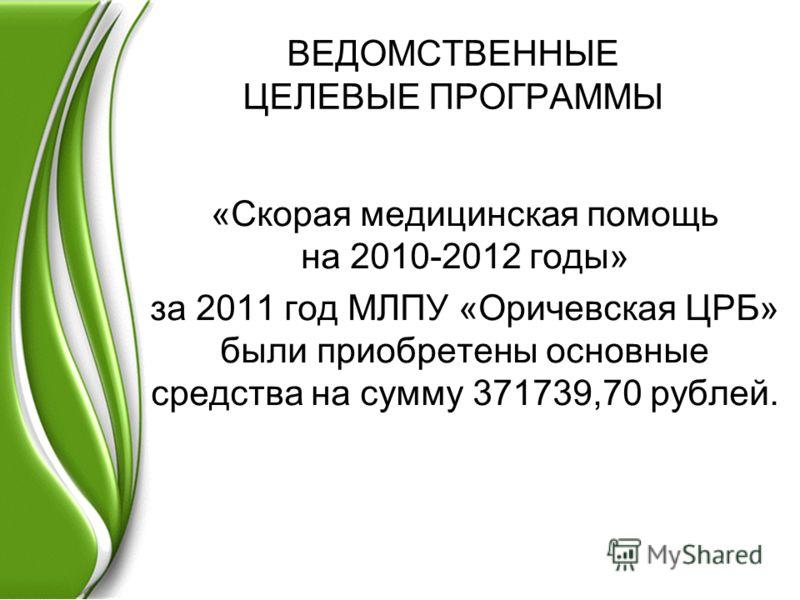 ВЕДОМСТВЕННЫЕ ЦЕЛЕВЫЕ ПРОГРАММЫ «Скорая медицинская помощь на 2010-2012 годы» за 2011 год МЛПУ «Оричевская ЦРБ» были приобретены основные средства на сумму 371739,70 рублей.