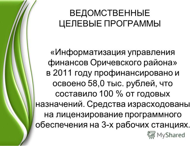ВЕДОМСТВЕННЫЕ ЦЕЛЕВЫЕ ПРОГРАММЫ «Информатизация управления финансов Оричевского района» в 2011 году профинансировано и освоено 58,0 тыс. рублей, что составило 100 % от годовых назначений. Средства израсходованы на лицензирование программного обеспече
