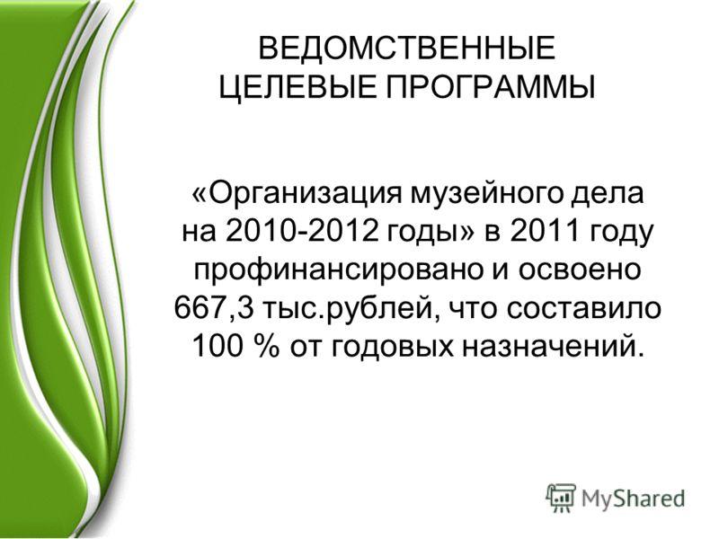 ВЕДОМСТВЕННЫЕ ЦЕЛЕВЫЕ ПРОГРАММЫ «Организация музейного дела на 2010-2012 годы» в 2011 году профинансировано и освоено 667,3 тыс.рублей, что составило 100 % от годовых назначений.