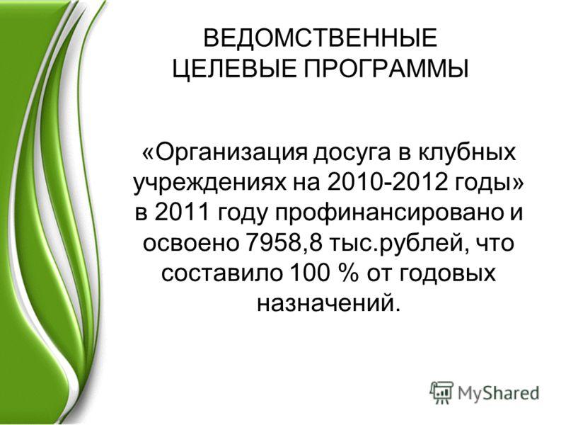 ВЕДОМСТВЕННЫЕ ЦЕЛЕВЫЕ ПРОГРАММЫ «Организация досуга в клубных учреждениях на 2010-2012 годы» в 2011 году профинансировано и освоено 7958,8 тыс.рублей, что составило 100 % от годовых назначений.
