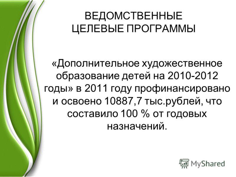 ВЕДОМСТВЕННЫЕ ЦЕЛЕВЫЕ ПРОГРАММЫ «Дополнительное художественное образование детей на 2010-2012 годы» в 2011 году профинансировано и освоено 10887,7 тыс.рублей, что составило 100 % от годовых назначений.