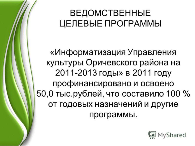 ВЕДОМСТВЕННЫЕ ЦЕЛЕВЫЕ ПРОГРАММЫ «Информатизация Управления культуры Оричевского района на 2011-2013 годы» в 2011 году профинансировано и освоено 50,0 тыс.рублей, что составило 100 % от годовых назначений и другие программы.