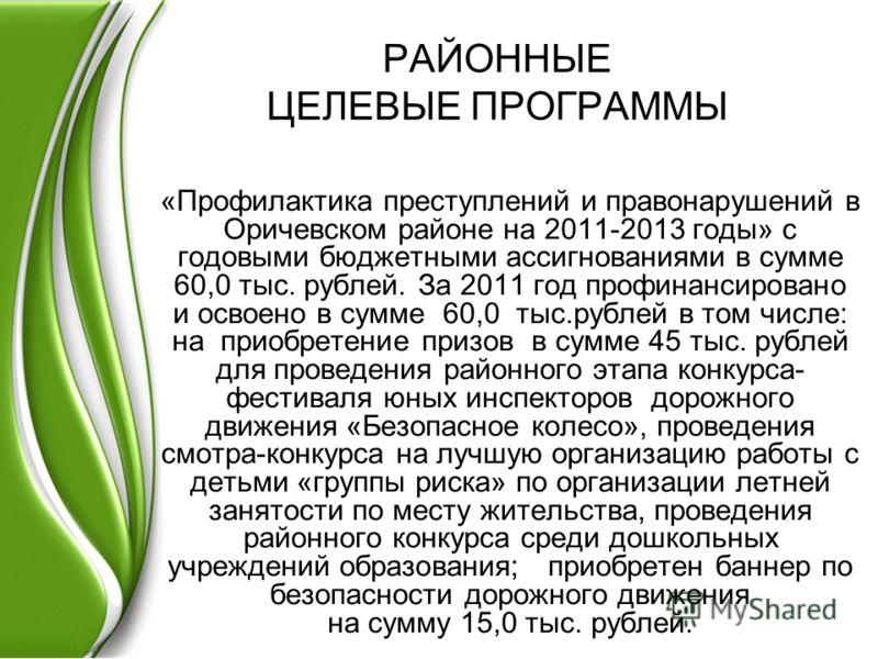 РАЙОННЫЕ ЦЕЛЕВЫЕ ПРОГРАММЫ «Профилактика преступлений и правонарушений в Оричевском районе на 2011-2013 годы» с годовыми бюджетными ассигнованиями в сумме 60,0 тыс. рублей. За 2011 год профинансировано и освоено в сумме 60,0 тыс.рублей в том числе: н