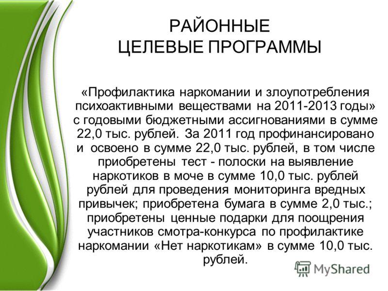 РАЙОННЫЕ ЦЕЛЕВЫЕ ПРОГРАММЫ «Профилактика наркомании и злоупотребления психоактивными веществами на 2011-2013 годы» с годовыми бюджетными ассигнованиями в сумме 22,0 тыс. рублей. За 2011 год профинансировано и освоено в сумме 22,0 тыс. рублей, в том ч