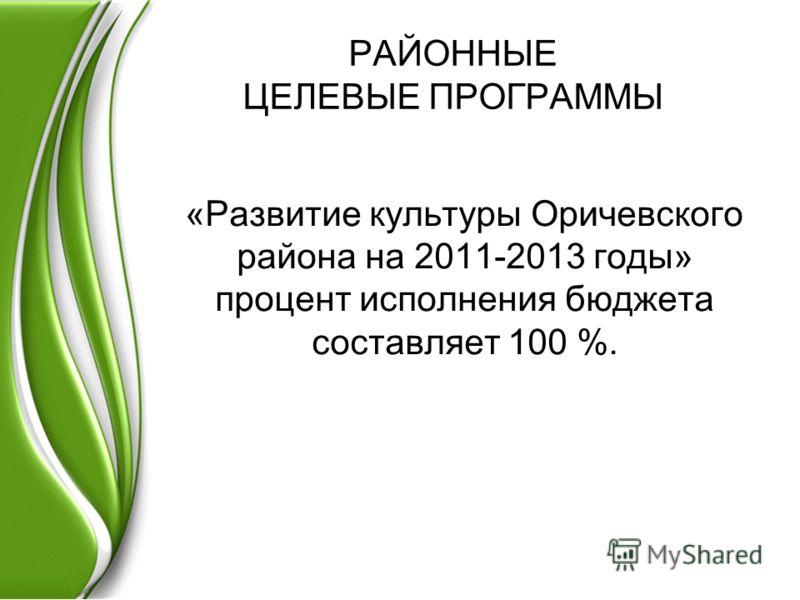 РАЙОННЫЕ ЦЕЛЕВЫЕ ПРОГРАММЫ «Развитие культуры Оричевского района на 2011-2013 годы» процент исполнения бюджета составляет 100 %.