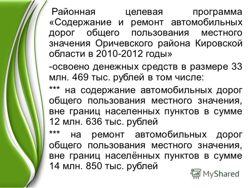 Районная целевая программа «Содержание и ремонт автомобильных дорог общего пользования местного значения Оричевского района Кировской области в 2010-2012 годы» -освоено денежных средств в размере 33 млн. 469 тыс. рублей в том числе: *** на содержание