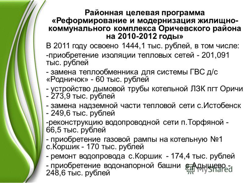 Районная целевая программа «Реформирование и модернизация жилищно- коммунального комплекса Оричевского района на 2010-2012 годы» В 2011 году освоено 1444,1 тыс. рублей, в том числе: -приобретение изоляции тепловых сетей - 201,091 тыс. рублей - замена