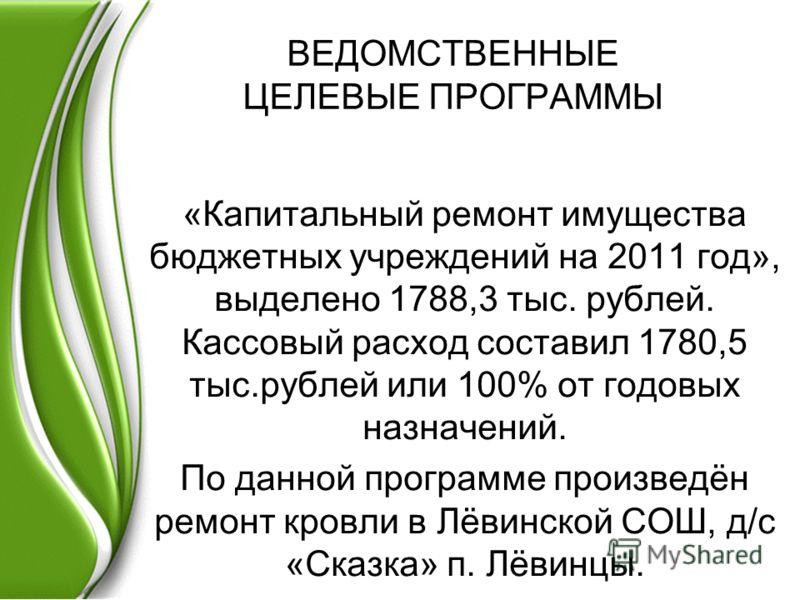 ВЕДОМСТВЕННЫЕ ЦЕЛЕВЫЕ ПРОГРАММЫ «Капитальный ремонт имущества бюджетных учреждений на 2011 год», выделено 1788,3 тыс. рублей. Кассовый расход составил 1780,5 тыс.рублей или 100% от годовых назначений. По данной программе произведён ремонт кровли в Лё