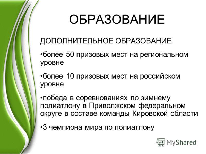 ОБРАЗОВАНИЕ ДОПОЛНИТЕЛЬНОЕ ОБРАЗОВАНИЕ более 50 призовых мест на региональном уровне более 10 призовых мест на российском уровне победа в соревнованиях по зимнему полиатлону в Приволжском федеральном округе в составе команды Кировской области 3 чемпи