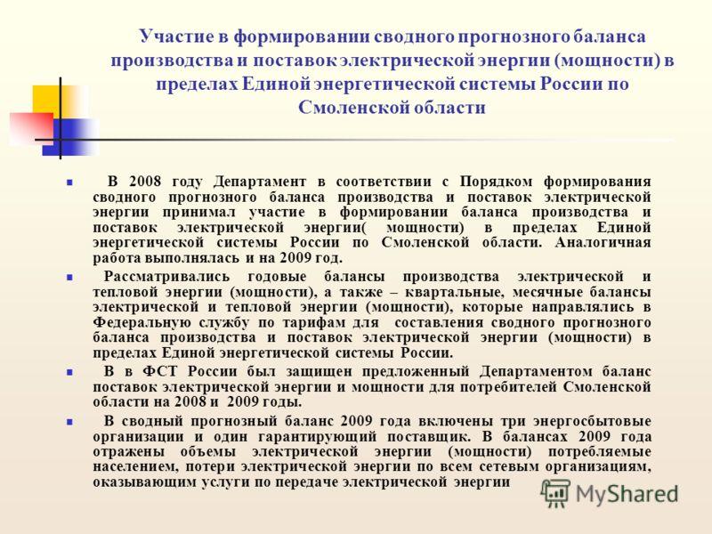 Участие в формировании сводного прогнозного баланса производства и поставок электрической энергии (мощности) в пределах Единой энергетической системы России по Смоленской области В 2008 году Департамент в соответствии с Порядком формирования сводного