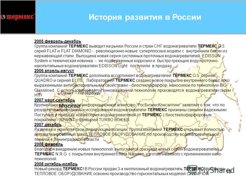 16 2005 февраль-декабрь Группа компаний ТЕРМЕКС выводит на рынки России и стран СНГ водонагреватели ТЕРМЕКС G.5 серий FLAT и FLAT DIAMOND - революционно новые суперплоские модели с внутренним баком из нержавеющей стали. Выпущена новая серия системных