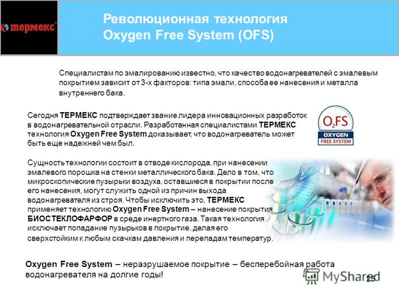 25 Революционная технология Oxygen Free System (OFS) Сегодня ТЕРМЕКС подтверждает звание лидера инновационных разработок в водонагревательной отрасли. Разработанная специалистами ТЕРМЕКС технология Oxygen Free System доказывает, что водонагреватель м