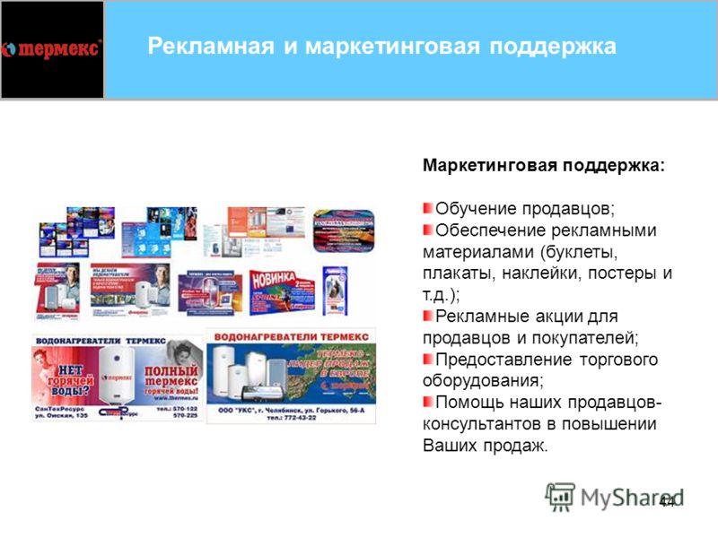 44 Рекламная и маркетинговая поддержка Маркетинговая поддержка: Обучение продавцов; Обеспечение рекламными материалами (буклеты, плакаты, наклейки, постеры и т.д.); Рекламные акции для продавцов и покупателей; Предоставление торгового оборудования; П