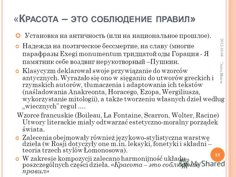 « К РАСОТА – ЭТО СОБЛЮДЕНИЕ ПРАВИЛ » Установка на античность (или на национальное прошлое). Надежда на поэтическое бессмертие, на славу (многие парафразы Exegi monumentum тридцатой оды Горация - Я памятник себе воздвиг нерукотворный –Пушкин. Klasycyz