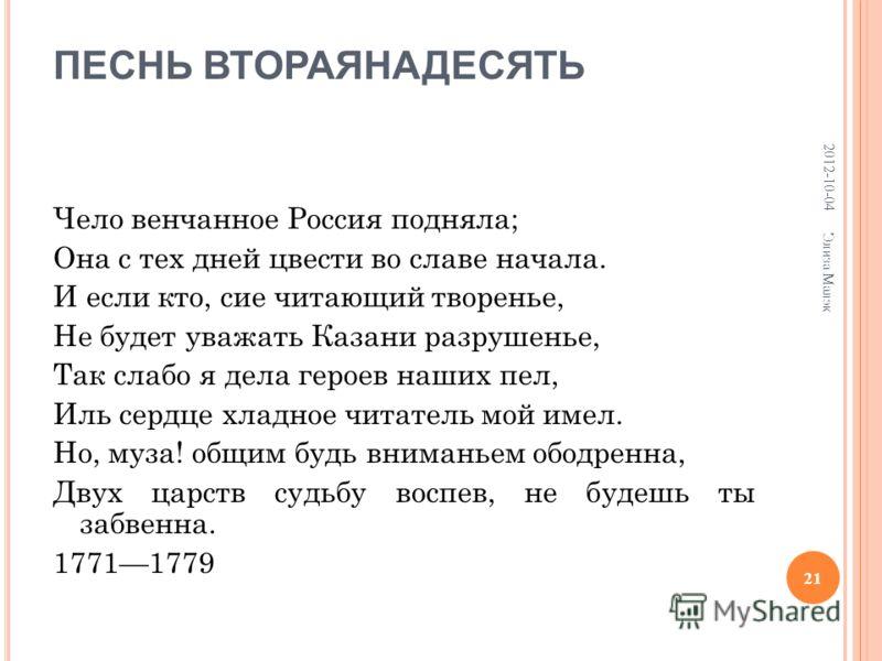 ПЕСНЬ ВТОРАЯНАДЕСЯТЬ Чело венчанное Россия подняла; Она с тех дней цвести во славе начала. И если кто, сие читающий творенье, Не будет уважать Казани разрушенье, Так слабо я дела героев наших пел, Иль сердце хладное читатель мой имел. Но, муза! общим