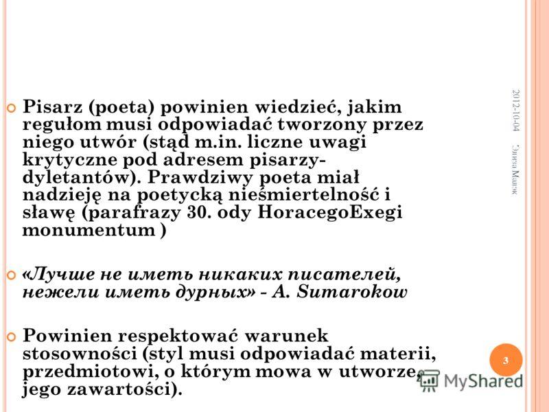 2012-07-21 Элиза Малэк 3 Pisarz (poeta) powinien wiedzieć, jakim regułom musi odpowiadać tworzony przez niego utwór (stąd m.in. liczne uwagi krytyczne pod adresem pisarzy- dyletantów). Prawdziwy poeta miał nadzieję na poetycką nieśmiertelność i sławę